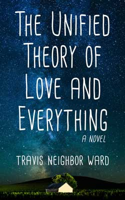 The Unified Theory of Love and Everything, a novel by Travis Neighbor Ward